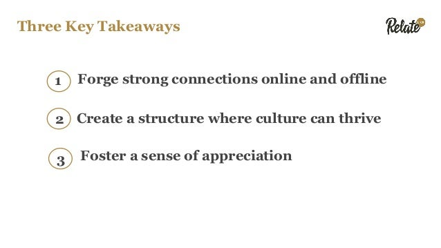 Three Key Takeaways Forge strong connections online and offline1 Create a structure where culture can thrive Foster a sens...