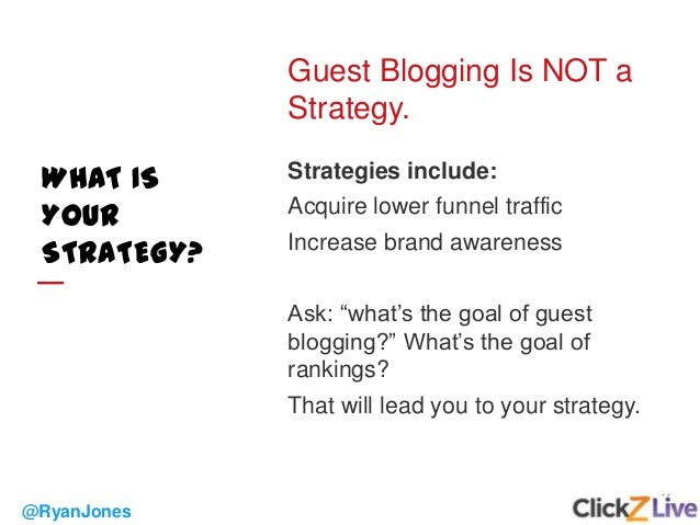 11 @RyanJones WHAT IS YOUR STRATEGY? Guest Blogging Is NOT a Strategy. Strategies include: Acquire lower funnel traffic In...