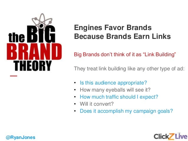 """17 Engines Favor Brands Because Brands Earn Links Big Brands don't think of it as """"Link Building"""" They treat link building..."""