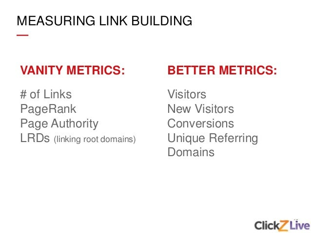 19 MEASURING LINK BUILDING VANITY METRICS: # of Links PageRank Page Authority LRDs (linking root domains) BETTER METRICS: ...