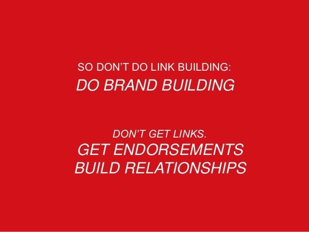 SO DON'T DO LINK BUILDING: DO BRAND BUILDING DON'T GET LINKS. GET ENDORSEMENTS BUILD RELATIONSHIPS