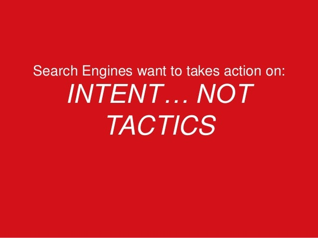 Search Engines want to takes action on: INTENT… NOT TACTICS