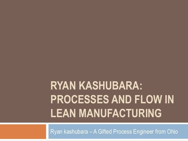 RYAN KASHUBARA: PROCESSES AND FLOW IN LEAN MANUFACTURING Ryan kashubara – A Gifted Process Engineer from Ohio
