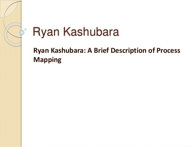 Ryan Kashubara Ryan Kashubara: A Brief Description of Process Mapping
