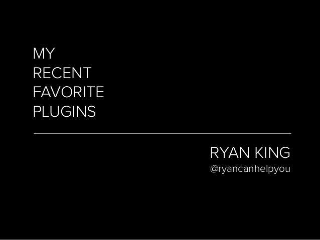 MY RECENT FAVORITE PLUGINS RYAN KING @ryancanhelpyou