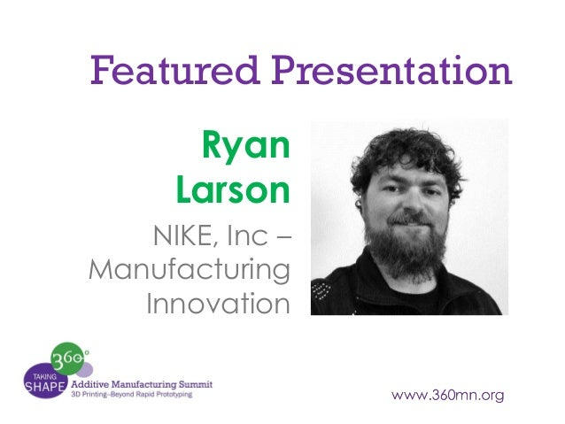 Featured Presentation Ryan Larson NIKE, Inc – Manufacturing Innovation
