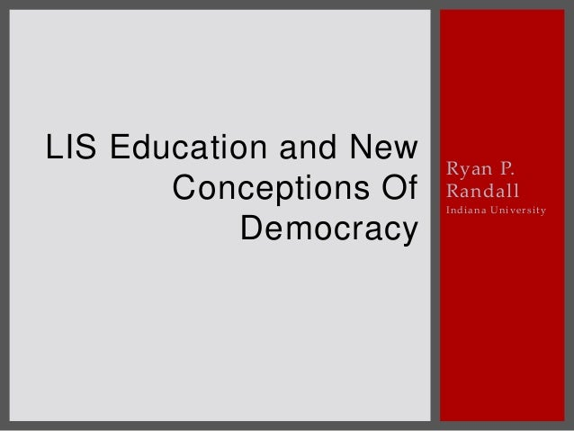 Ryan P. Randall Indiana University LIS Education and New Conceptions Of Democracy
