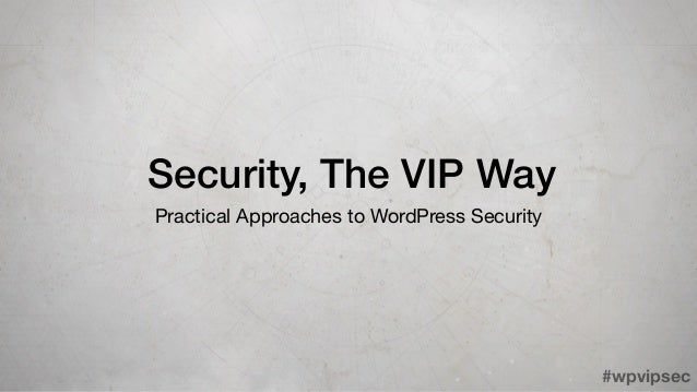 #wpvipsec Security, The VIP Way Practical Approaches to WordPress Security