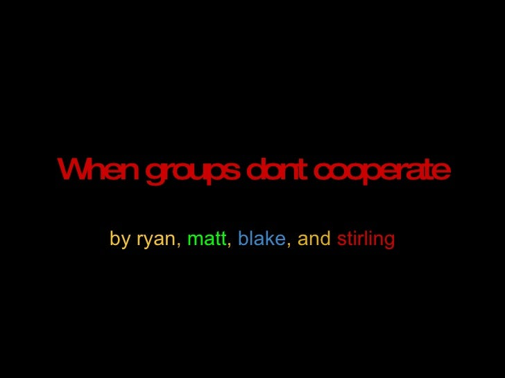 When groups dont cooperate by ryan ,  matt ,  blake , and  stirling