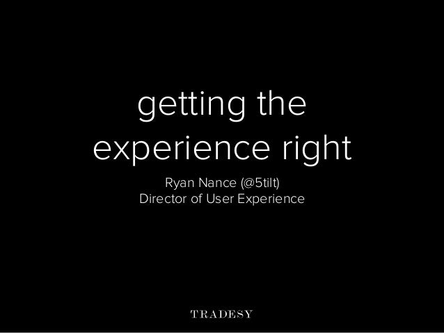 getting the experience right Ryan Nance (@5tilt) Director of User Experience