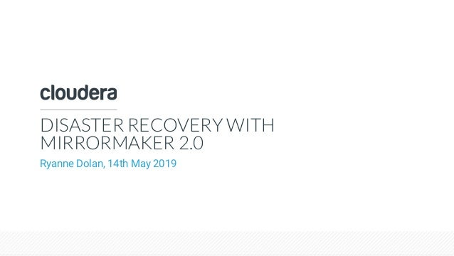 © Cloudera, Inc. All rights reserved. DISASTER RECOVERY WITH MIRRORMAKER 2.0 Ryanne Dolan, 14th May 2019