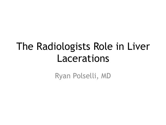 The Radiologists Role in Liver Lacerations Ryan Polselli, MD