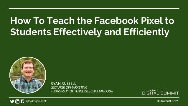 How To Teach the Facebook Pixel to Students Effectively and Efficiently #StukentDS19 RYAN RUSSELL LECTURER OF MARKETING - ...
