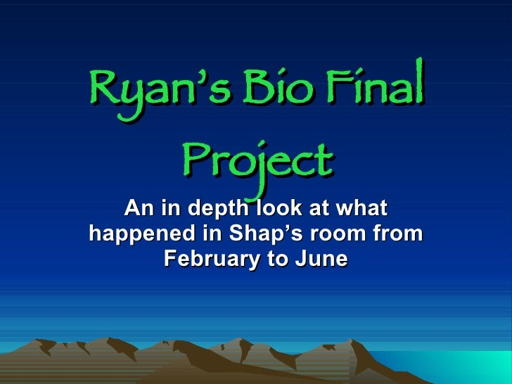 Ryan's Bio Final Project <ul><li>An in depth look at what happened in Shap's room from February to June </li></ul>