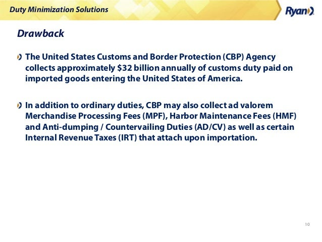 Duty Minimization Solutions 10 Drawback The United States Customs and Border Protection (CBP) Agency collects approximatel...