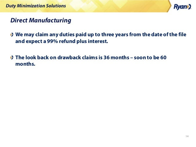 Duty Minimization Solutions 14 Direct Manufacturing We may claim any duties paid up to three years from the date of the fi...