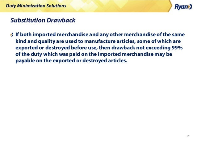 Duty Minimization Solutions 15 Substitution Drawback If both imported merchandise and any other merchandise of the same ki...