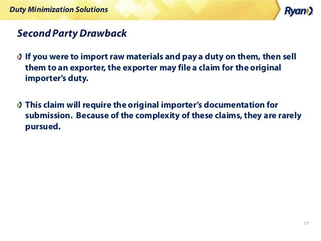 Duty Minimization Solutions 17 Second Party Drawback If you were to import raw materials and pay a duty on them, then sell...