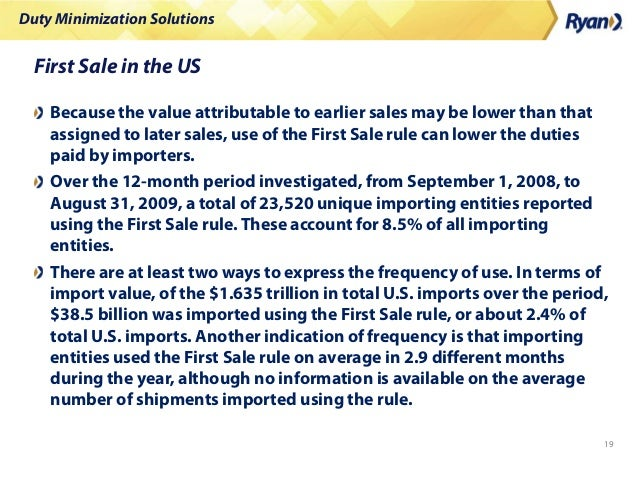 Duty Minimization Solutions 19 First Sale in the US Because the value attributable to earlier sales may be lower than that...