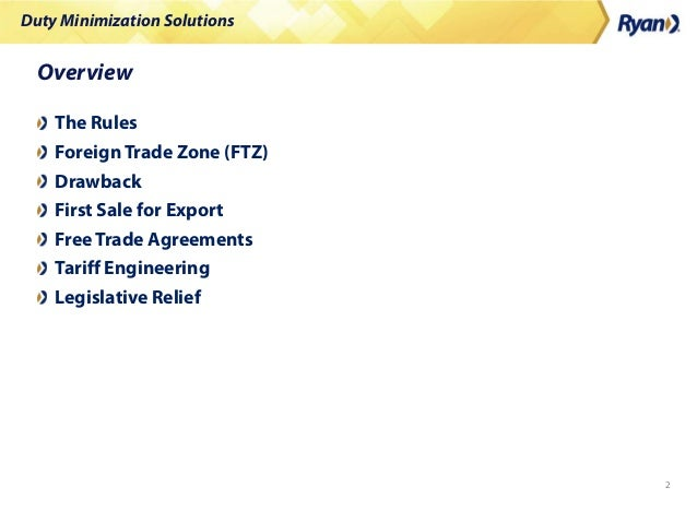 Duty Minimization Solutions 2 Overview The Rules Foreign Trade Zone (FTZ) Drawback First Sale for Export FreeTrade Agreeme...