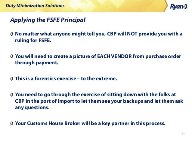 Duty Minimization Solutions 23 Applying the FSFE Principal No matter what anyone might tell you, CBP will NOT provide you ...