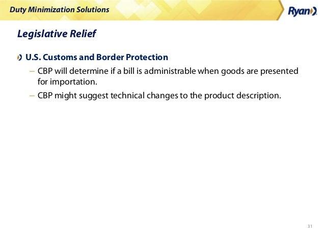 Duty Minimization Solutions 31 Legislative Relief U.S. Customs and Border Protection – CBP will determine if a bill is adm...