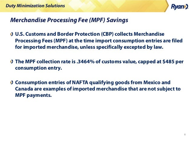 Duty Minimization Solutions 6 Merchandise Processing Fee (MPF) Savings U.S. Customs and Border Protection (CBP) collects M...