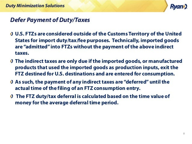 Duty Minimization Solutions 8 Defer Payment of Duty/Taxes U.S. FTZs are considered outside of the Customs Territory of the...