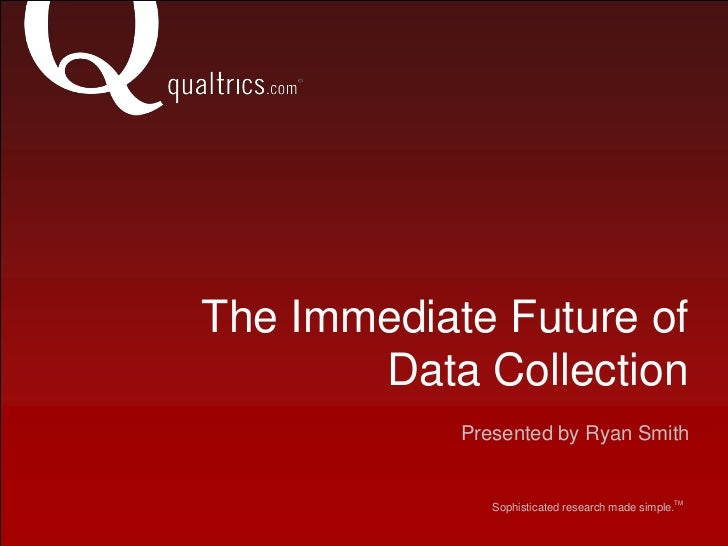 The Immediate Future ofData Collection<br />Presented by Ryan Smith <br />TM <br />Sophisticated research made simple.    ...