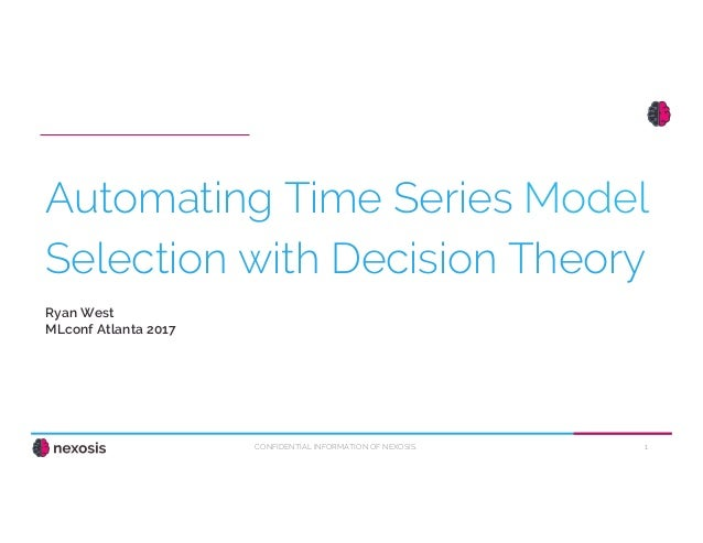 1CONFIDENTIAL INFORMATION OF NEXOSIS. Automating Time Series Model Selection with Decision Theory Ryan West MLconf Atlanta...