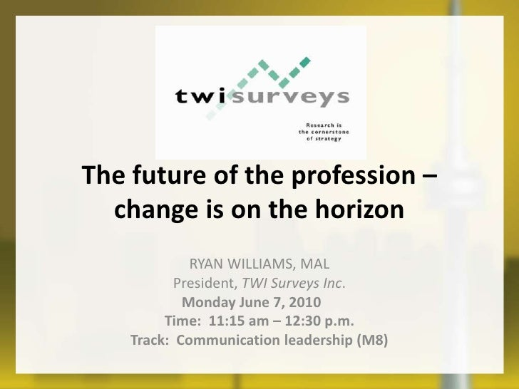 The future of the profession – change is on the horizon<br />Ryan Williams, MAL <br />President, TWI Surveys Inc.<br />Mon...