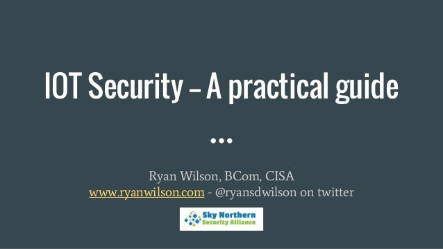 IOT Security -- A practical guide Ryan Wilson, BCom, CISA www.ryanwilson.com - @ryansdwilson on twitter