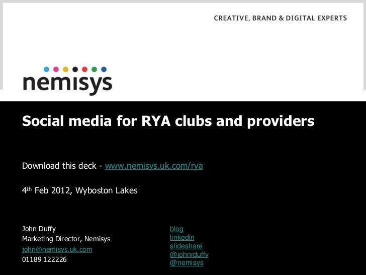 Social media for RYA clubs and providersDownload this deck - www.nemisys.uk.com/rya4th Feb 2012, Wyboston LakesJohn Duffy ...