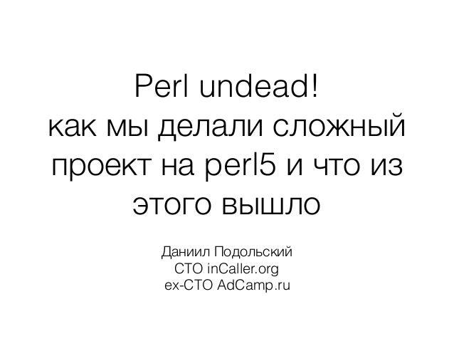 Perl undead! как мы делали сложный проект на perl5 и что из этого вышло Даниил Подольский CTO inCaller.org ex-CTO AdCamp.ru