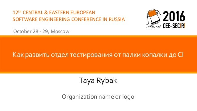 12th CENTRAL & EASTERN EUROPEAN SOFTWARE ENGINEERING CONFERENCE IN RUSSIA October 28 - 29, Moscow Taya Rybak Как развить о...