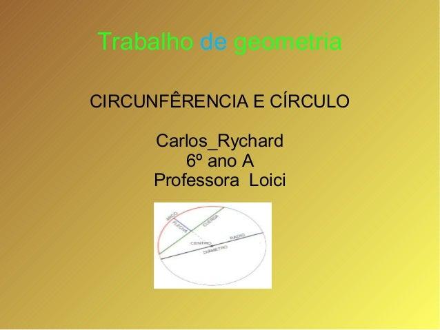 Trabalho de geometriaCIRCUNFÊRENCIA E CÍRCULOCarlos_Rychard6º ano AProfessora Loici