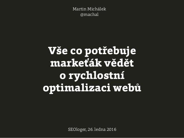 Vše co potřebuje markeťák vědět o rychlostní optimalizaci webů Martin Michálek @machal SEOloger, 26. ledna 2016