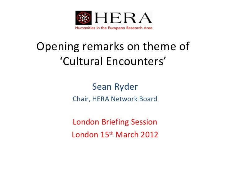 Opening remarks on theme of   'Cultural Encounters'           Sean Ryder      Chair, HERA Network Board      London Briefi...