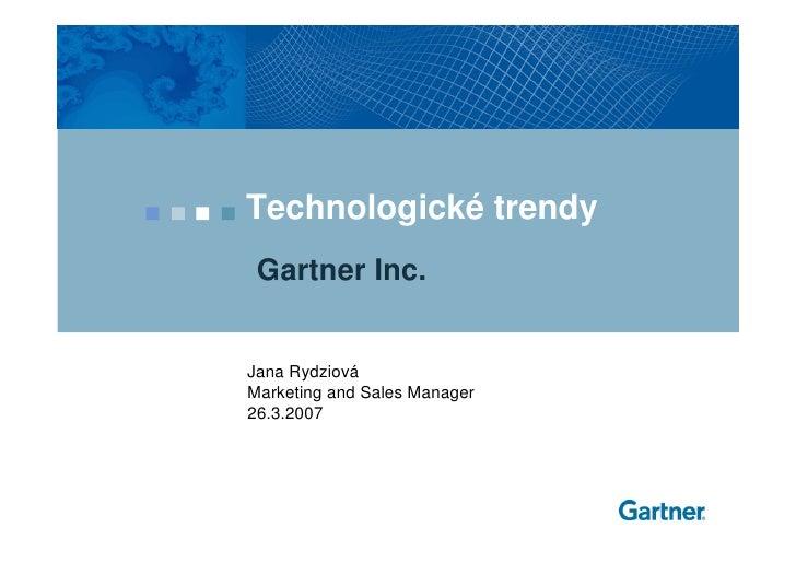 Technologické trendy  Gartner Inc.   Jana Rydziová Marketing and Sales Manager 26.3.2007