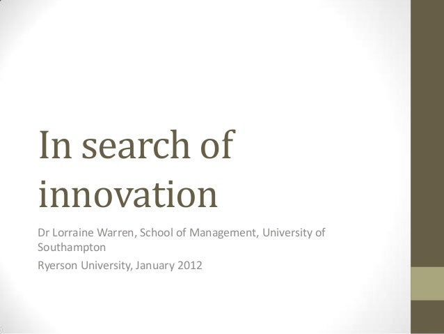 In search ofinnovationDr Lorraine Warren, School of Management, University ofSouthamptonRyerson University, January 2012