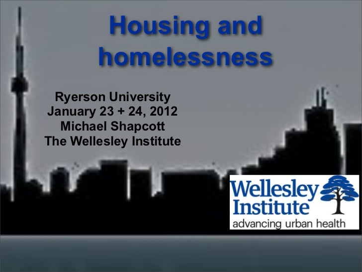 Housing and        homelessness Ryerson UniversityJanuary 23 + 24, 2012  Michael ShapcottThe Wellesley Institute