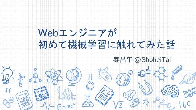 Webエンジニアが 初めて機械学習に触れてみた話 泰昌平 @ShoheiTai