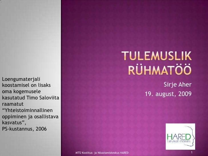 Tulemuslik rühmatöö<br />Sirje Aher<br />19. august, 2009<br />MTÜ Koolitus- ja Nõustamiskeskus HARED<br />1<br />Loenguma...
