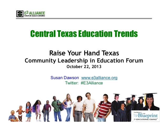 Central Texas Education Trends Raise Your Hand Texas Community Leadership in Education Forum October 22, 2013 Susan Dawson...