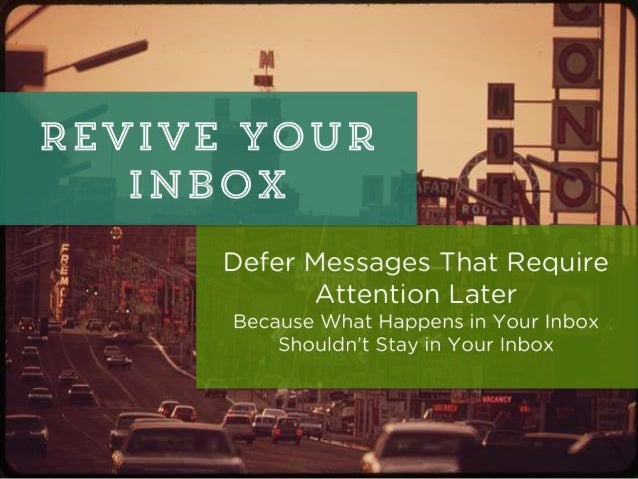 Deferring Email for Later Some messages don't need attention today, but urgently require it in the future