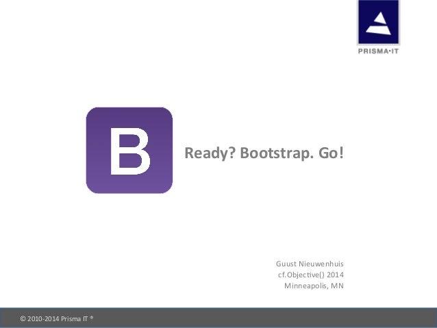 ©  2010-‐2014  Prisma  IT  ®            Ready?  Bootstrap.  Go!   Guust  Nieuwenhuis   cf.Objec...