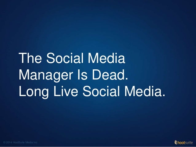 The Social Media Manager Is Dead. Long Live Social Media. © 2014 HootSuite Media Inc