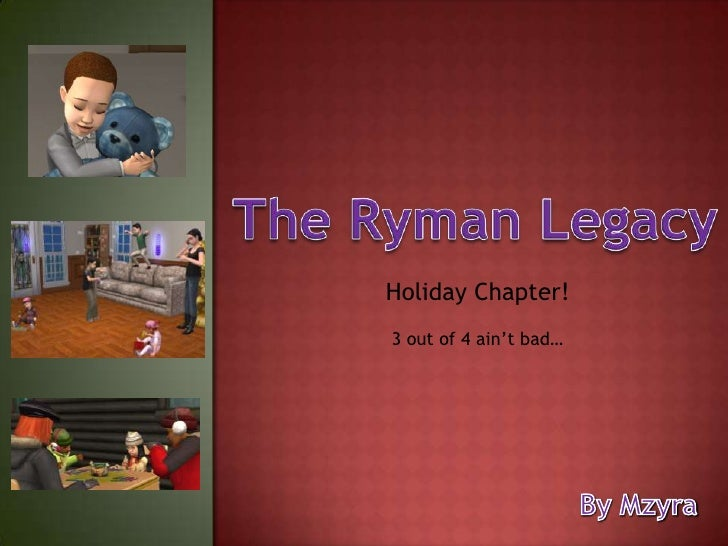 The Ryman Legacy<br />Holiday Chapter!<br />3 out of 4 ain't bad…<br />By Mzyra<br />