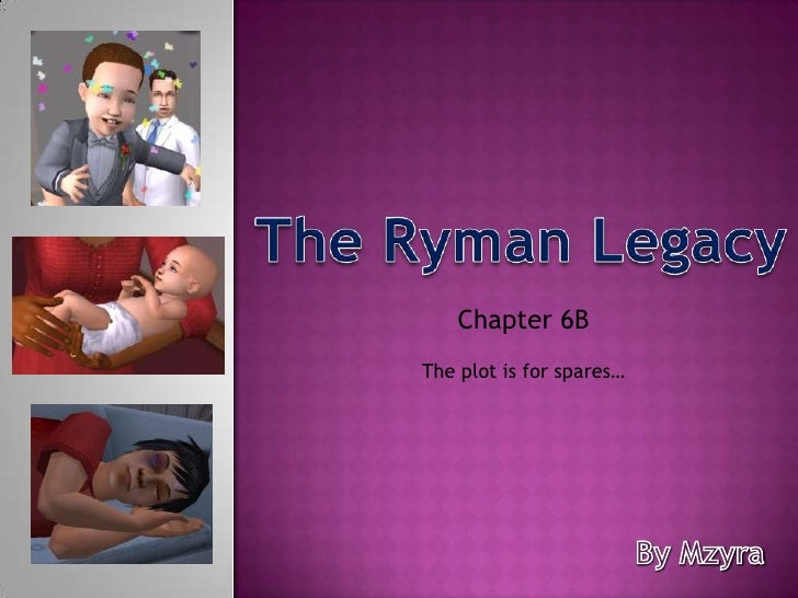 The Ryman Legacy<br />Chapter 6B<br />The plot is for spares…<br />By Mzyra<br />