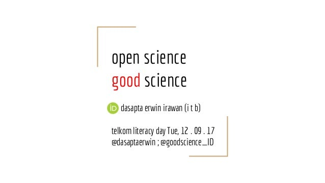 open science good science dasapta erwin irawan (i t b) telkom literacy day Tue, 12 . 09 . 17 @dasaptaerwin ; @goodscience_...